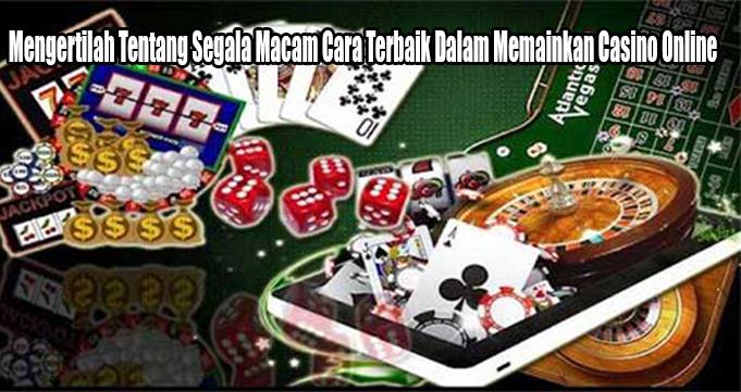 Mengertilah Tentang Segala Macam Cara Terbaik Dalam Memainkan Casino Online